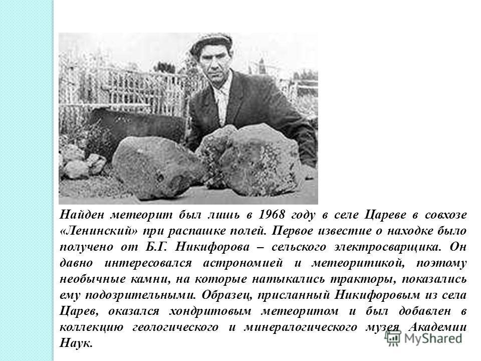 Найден метеорит был лишь в 1968 году в селе Цареве в совхозе «Ленинский» при распашке полей. Первое известие о находке было получено от Б.Г. Никифорова – сельского электросварщика. Он давно интересовался астрономией и метеоритикой, поэтому необычные