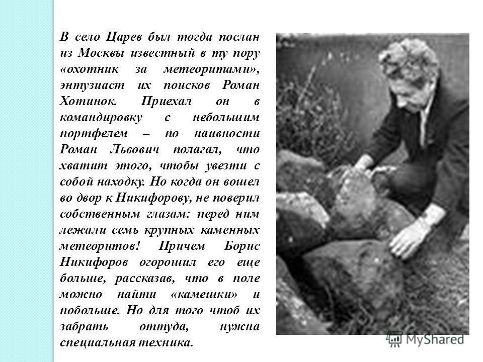 В село Царев был тогда послан из Москвы известный в ту пору «охотник за метеоритами», энтузиаст их поисков Роман Хотинок. Приехал он в командировку с небольшим портфелем – по наивности Роман Львович полагал, что хватит этого, чтобы увезти с собой нах
