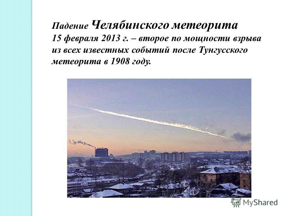 Падение Челябинского метеорита 15 февраля 2013 г. – второе по мощности взрыва из всех известных событий после Тунгусского метеорита в 1908 году.