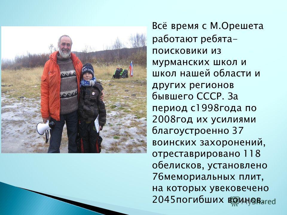 Всё время с М.Орешета работают ребята- поисковики из мурманских школ и школ нашей области и других регионов бывшего СССР. За период с1998года по 2008год их усилиями благоустроенно 37 воинских захоронений, отреставрировано 118 обелисков, установлено 7