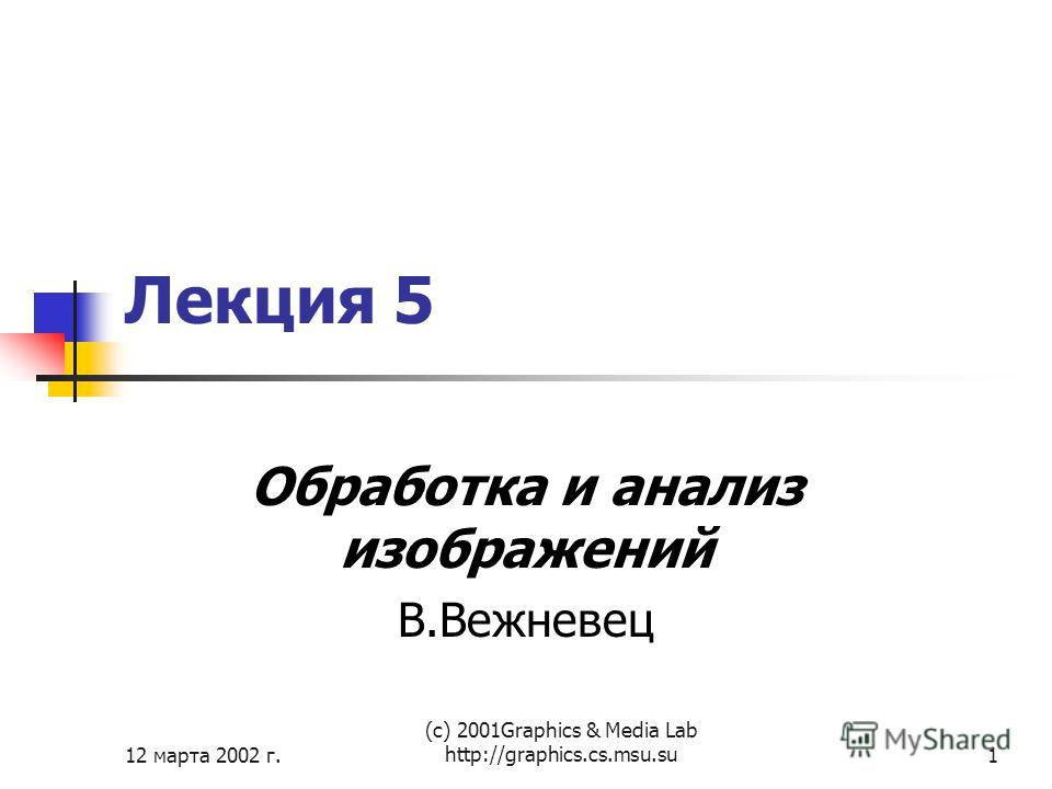 12 марта 2002 г. (с) 2001Graphics & Media Lab http://graphics.cs.msu.su1 Лекция 5 Обработка и анализ изображений В.Вежневец
