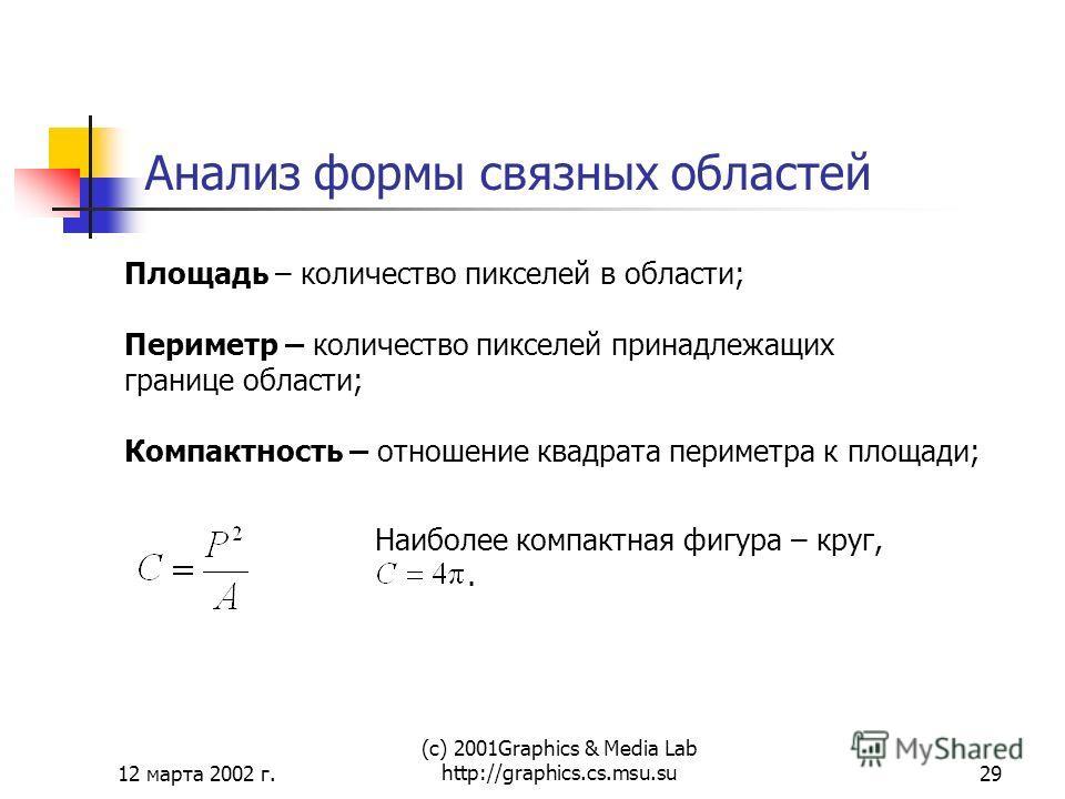 12 марта 2002 г. (с) 2001Graphics & Media Lab http://graphics.cs.msu.su29 Анализ формы связных областей Площадь – количество пикселей в области; Периметр – количество пикселей принадлежащих границе области; Компактность – отношение квадрата периметра