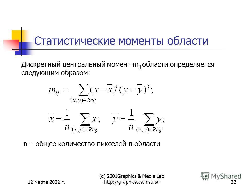 12 марта 2002 г. (с) 2001Graphics & Media Lab http://graphics.cs.msu.su32 Статистические моменты области Дискретный центральный момент m ij области определяется следующим образом: n – общее количество пикселей в области
