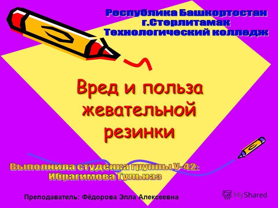 Вред и польза жевательной резинки Преподаватель: Фёдорова Элла Алексеевна