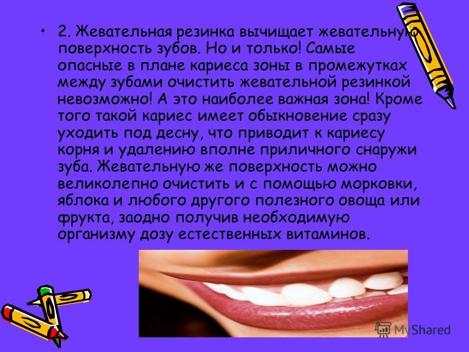2. Жевательная резинка вычищает жевательную поверхность зубов. Но и только! Самые опасные в плане кариеса зоны в промежутках между зубами очистить жевательной резинкой невозможно! А это наиболее важная зона! Кроме того такой кариес имеет обыкновение