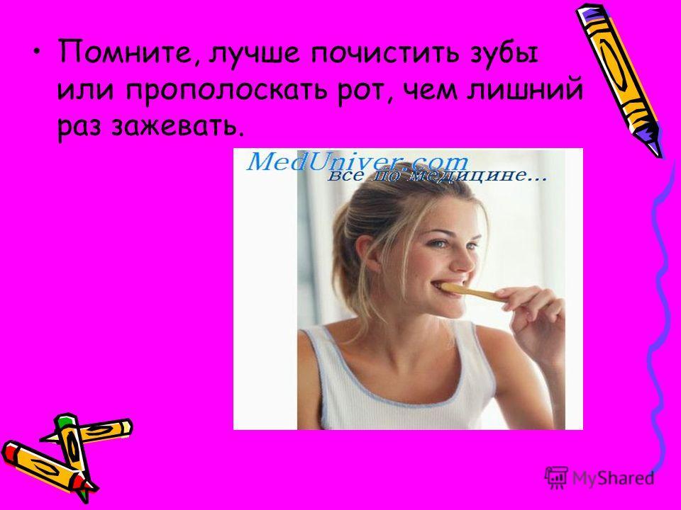 Помните, лучше почистить зубы или прополоскать рот, чем лишний раз зажевать.