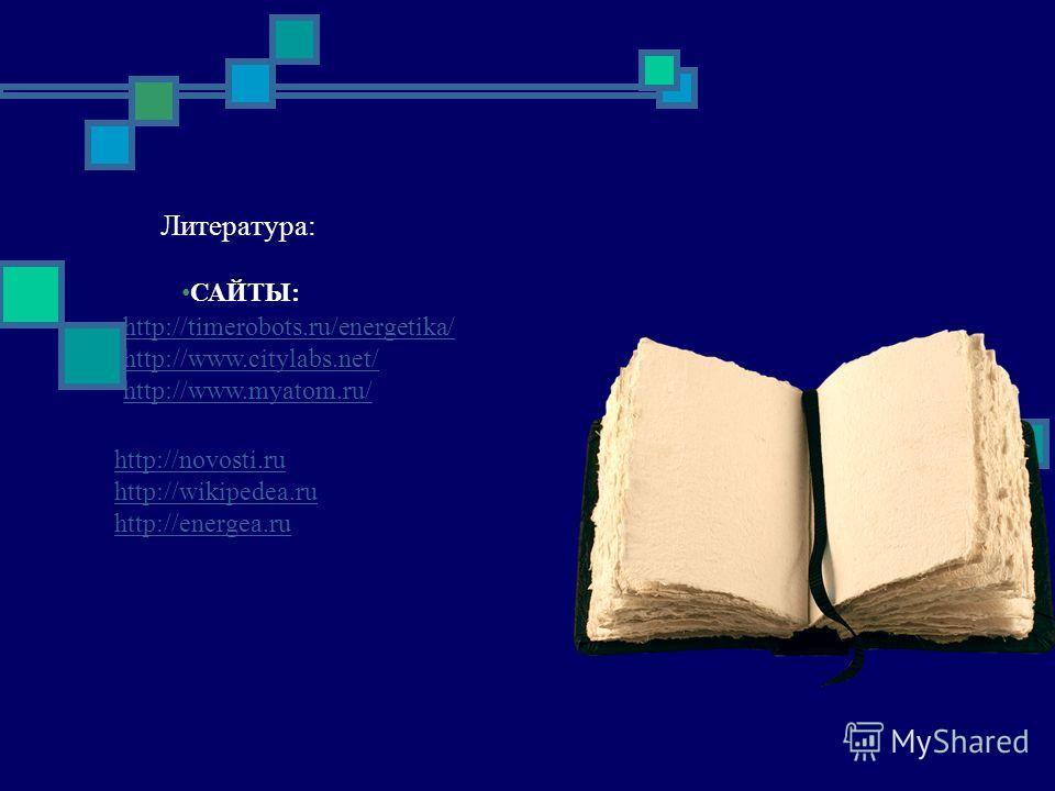Литература: http://novosti.ru http://wikipedea.ru http://energea.ru САЙТЫ: http://timerobots.ru/energetika/ http://www.citylabs.net/ http://www.myatom.ru/