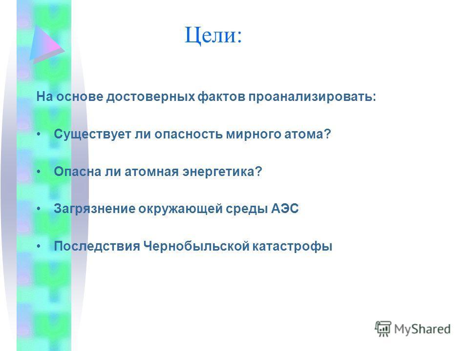 Цели: На основе достоверных фактов проанализировать: Существует ли опасность мирного атома? Опасна ли атомная энергетика? Загрязнение окружающей среды АЭС Последствия Чернобыльской катастрофы