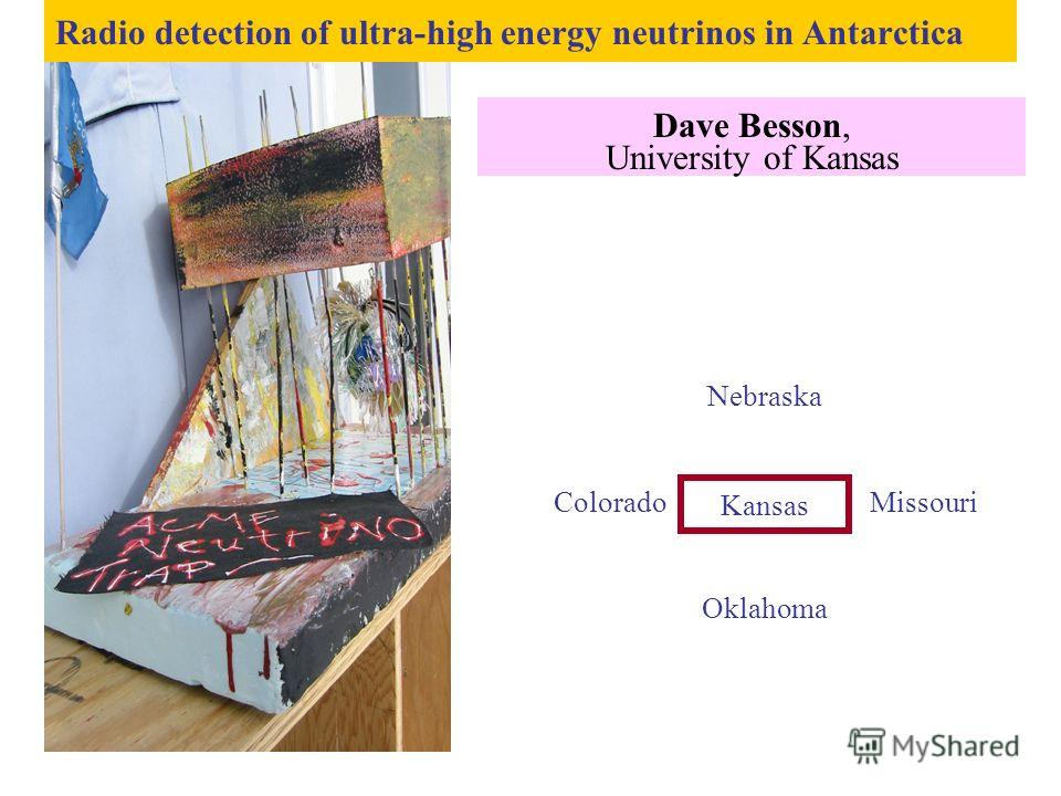 Radio detection of ultra-high energy neutrinos in Antarctica Dave Besson, University of Kansas Kansas Nebraska Colorado Missouri Oklahoma