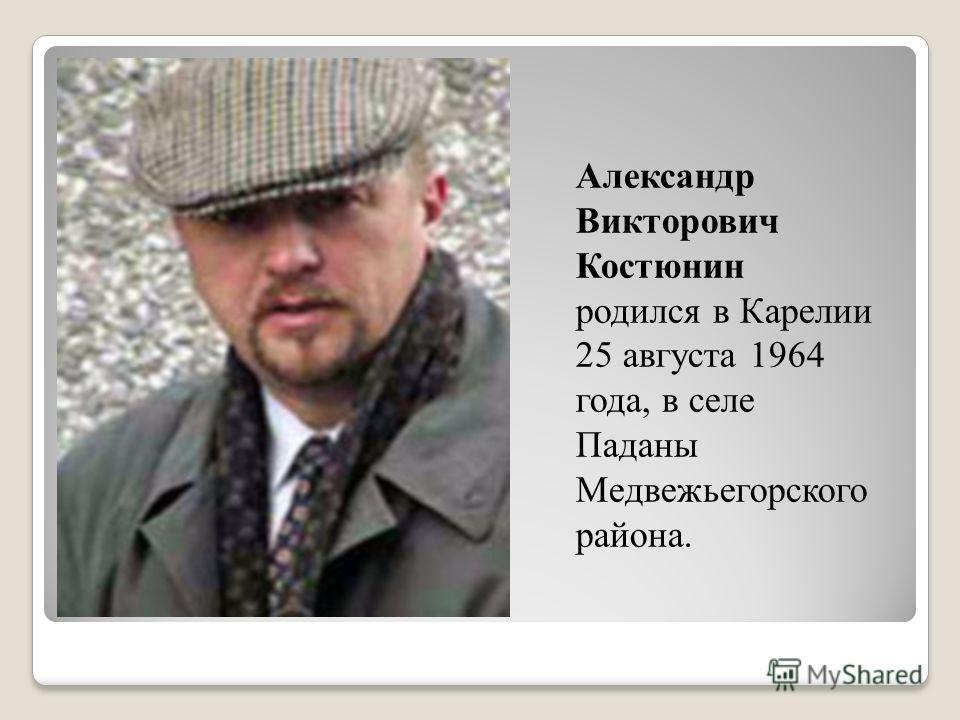 Александр Викторович Костюнин родился в Карелии 25 августа 1964 года, в селе Паданы Медвежьегорского района.