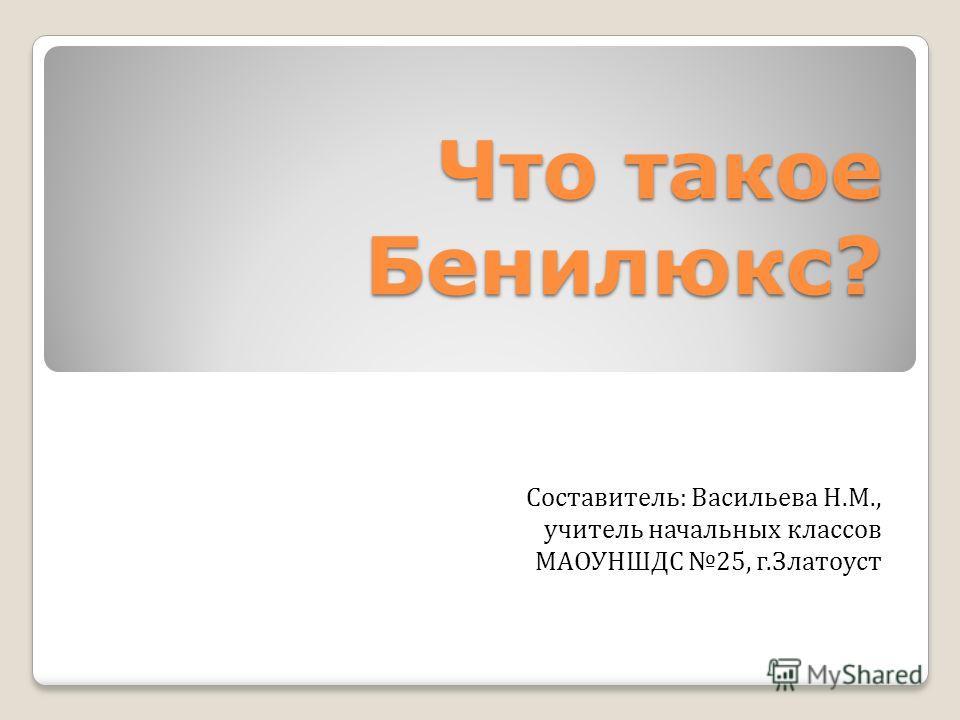 Что такое Бенилюкс? Составитель: Васильева Н.М., учитель начальных классов МАОУНШДС 25, г.Златоуст