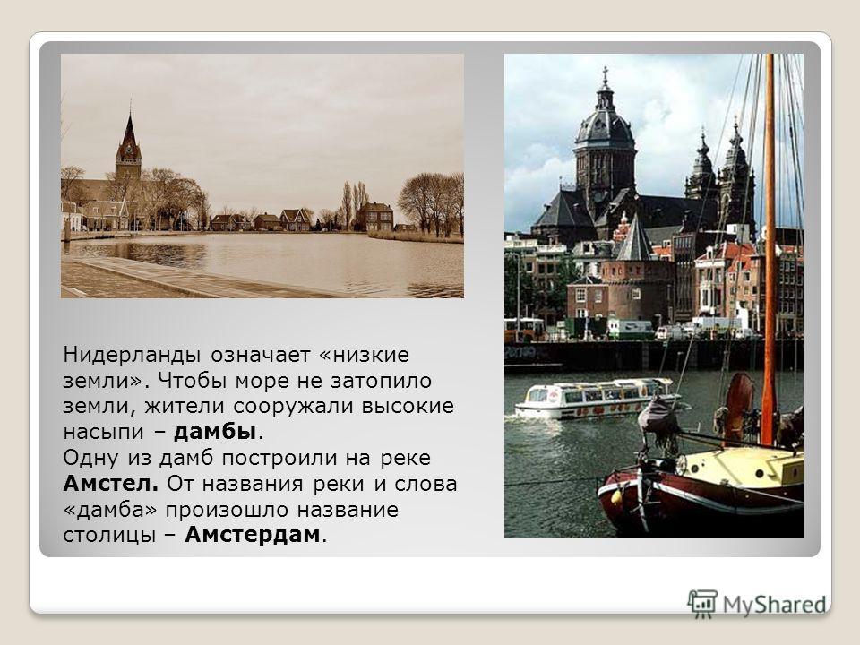 Нидерланды означает «низкие земли». Чтобы море не затопило земли, жители сооружали высокие насыпи – дамбы. Одну из дамб построили на реке Амстел. От названия реки и слова «дамба» произошло название столицы – Амстердам.