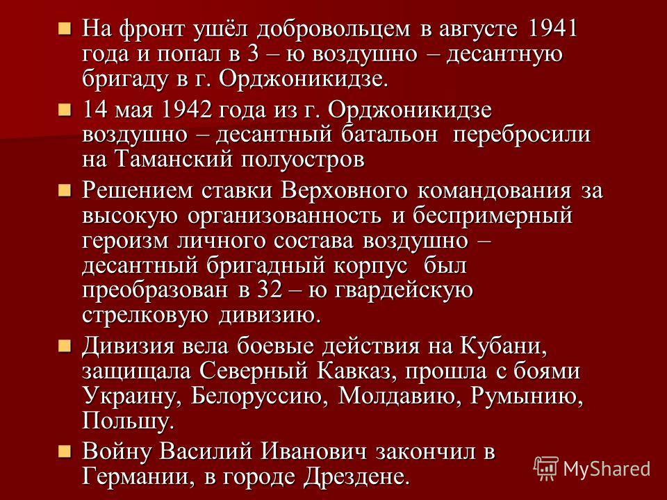 На фронт ушёл добровольцем в августе 1941 года и попал в 3 – ю воздушно – десантную бригаду в г. Орджоникидзе. На фронт ушёл добровольцем в августе 1941 года и попал в 3 – ю воздушно – десантную бригаду в г. Орджоникидзе. 14 мая 1942 года из г. Орджо
