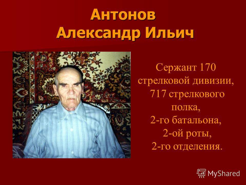 Антонов Александр Ильич Сержант 170 стрелковой дивизии, 717 стрелкового полка, 2-го батальона, 2-ой роты, 2-го отделения.