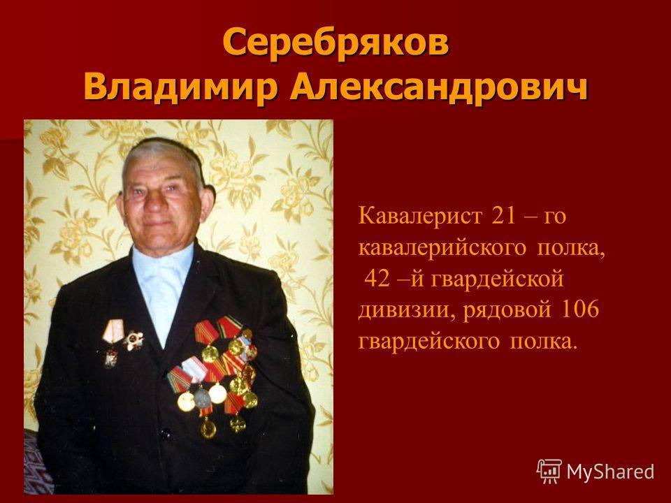 Серебряков Владимир Александрович Кавалерист 21 – го кавалерийского полка, 42 –й гвардейской дивизии, рядовой 106 гвардейского полка.
