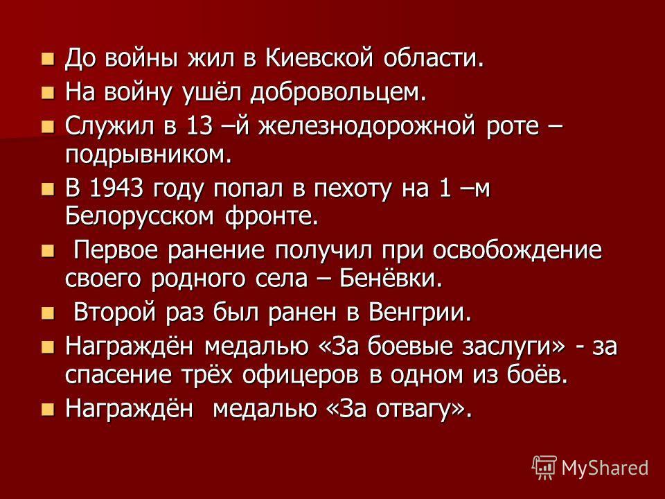 До войны жил в Киевской области. До войны жил в Киевской области. На войну ушёл добровольцем. На войну ушёл добровольцем. Служил в 13 –й железнодорожной роте – подрывником. Служил в 13 –й железнодорожной роте – подрывником. В 1943 году попал в пехоту
