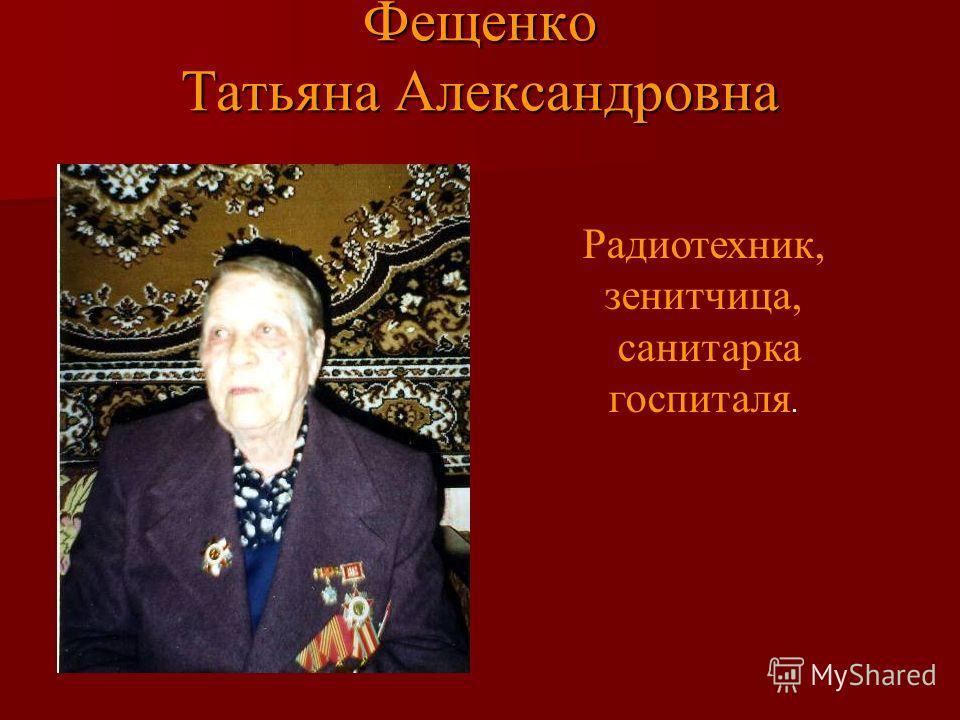 Фещенко Татьяна Александровна Радиотехник, зенитчица, санитарка госпиталя.