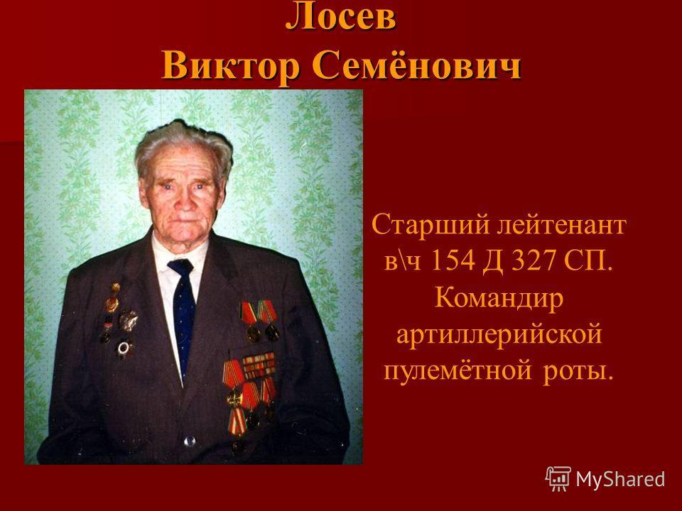 Лосев Виктор Семёнович Старший лейтенант в\ч 154 Д 327 СП. Командир артиллерийской пулемётной роты.