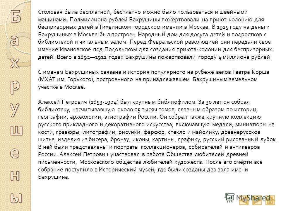 Столовая была бесплатной, бесплатно можно было пользоваться и швейными машинами. Полмиллиона рублей Бахрушины пожертвовали на приют - колонию для беспризорных детей в Тихвинском городском имении в Москве. В 1915 году на деньги Бахрушиных в Москве был