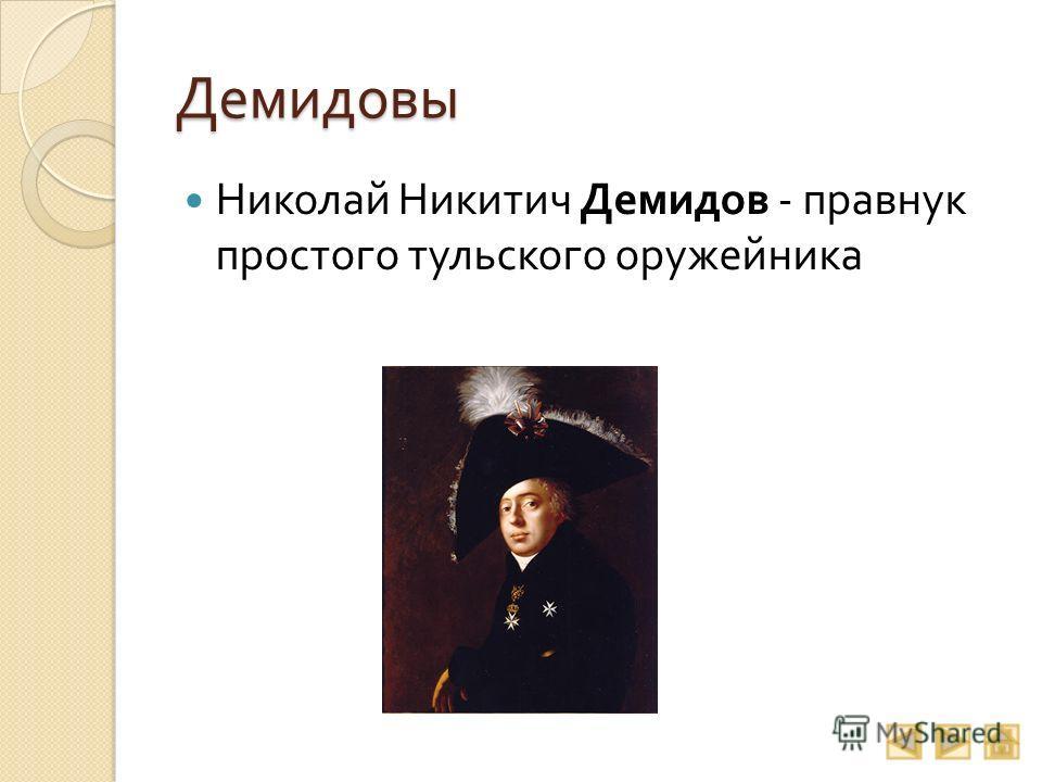 Демидовы Николай Никитич Демидов - правнук простого тульского оружейника