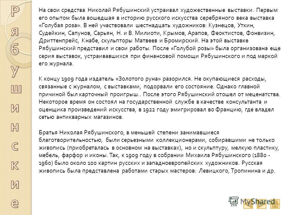 На свои средства Николай Рябушинский устраивал художественные выставки. Первым его опытом была вошедшая в историю русского искусства серебряного века выставка « Голубая роза ». В ней участвовали шестнадцать художников : Кузнецов, Уткин, Судейкин, Сап