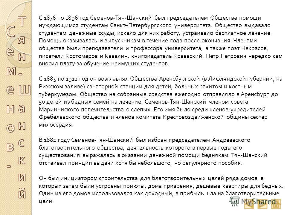 С 1876 по 1896 год Семенов - Тян - Шанский был председателем Общества помощи нуждающимся студентам Санкт – Петербургского университета. Общество выдавало студентам денежные ссуды, искало для них работу, устраивало бесплатное лечение. Помощь оказывала