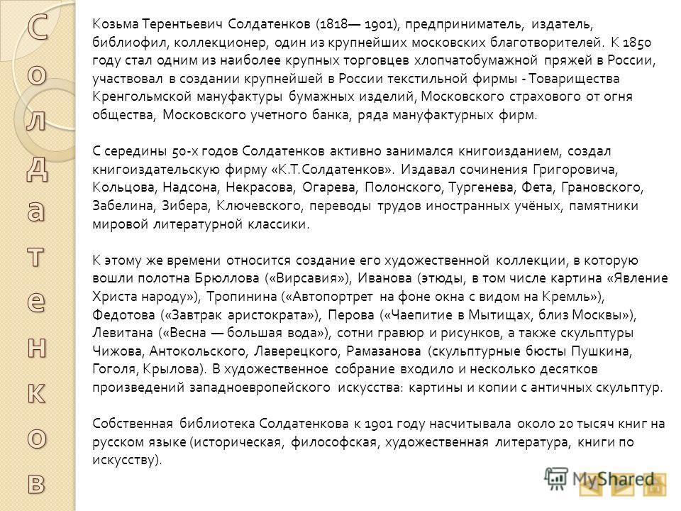 Козьма Терентьевич Солдатенков (1818 1901), предприниматель, издатель, библиофил, коллекционер, один из крупнейших московских благотворителей. К 1850 году стал одним из наиболее крупных торговцев хлопчатобумажной пряжей в России, участвовал в создани