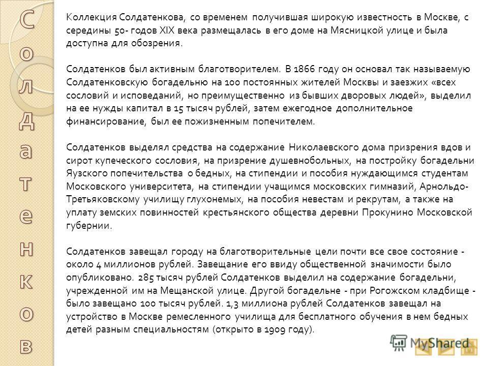 Коллекция Солдатенкова, со временем получившая широкую известность в Москве, с середины 50- годов XIX века размещалась в его доме на Мясницкой улице и была доступна для обозрения. Солдатенков был активным благотворителем. В 1866 году он основал так н