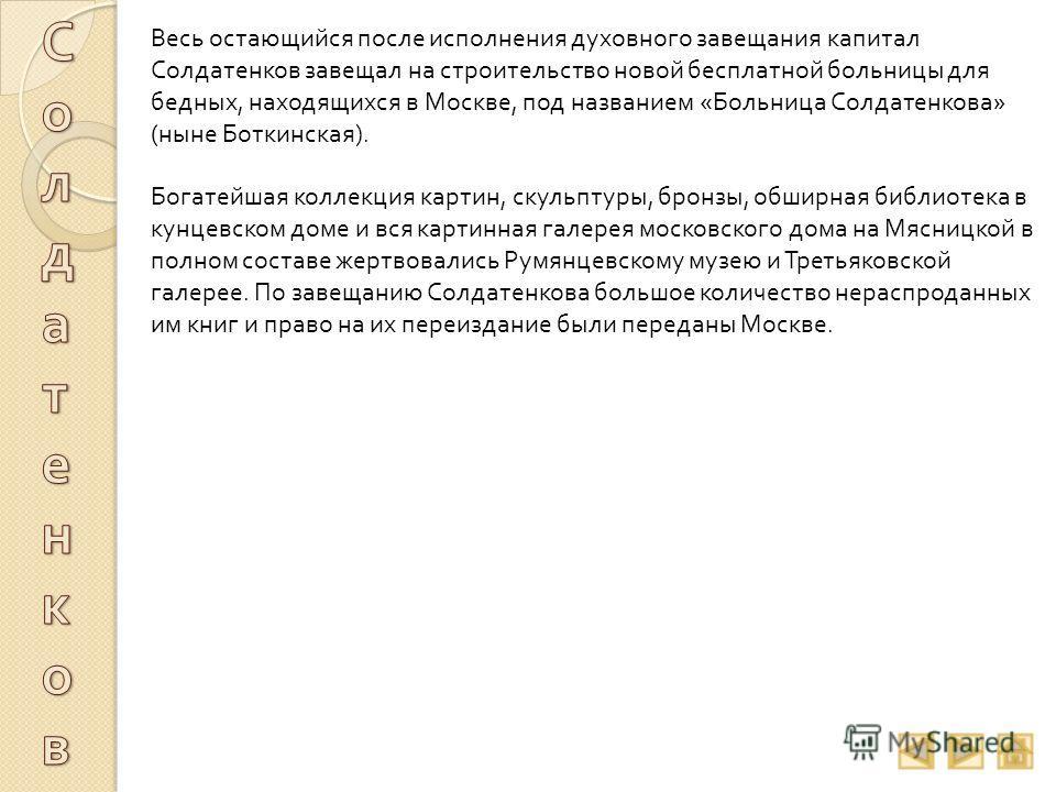 Весь остающийся после исполнения духовного завещания капитал Солдатенков завещал на строительство новой бесплатной больницы для бедных, находящихся в Москве, под названием « Больница Солдатенкова » ( ныне Боткинская ). Богатейшая коллекция картин, ск