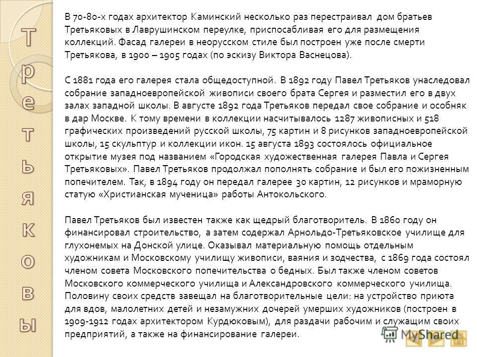 В 70-80- х годах архитектор Каминский несколько раз перестраивал дом братьев Третьяковых в Лаврушинском переулке, приспосабливая его для размещения коллекций. Фасад галереи в неорусском стиле был построен уже после смерти Третьякова, в 1900 – 1905 го