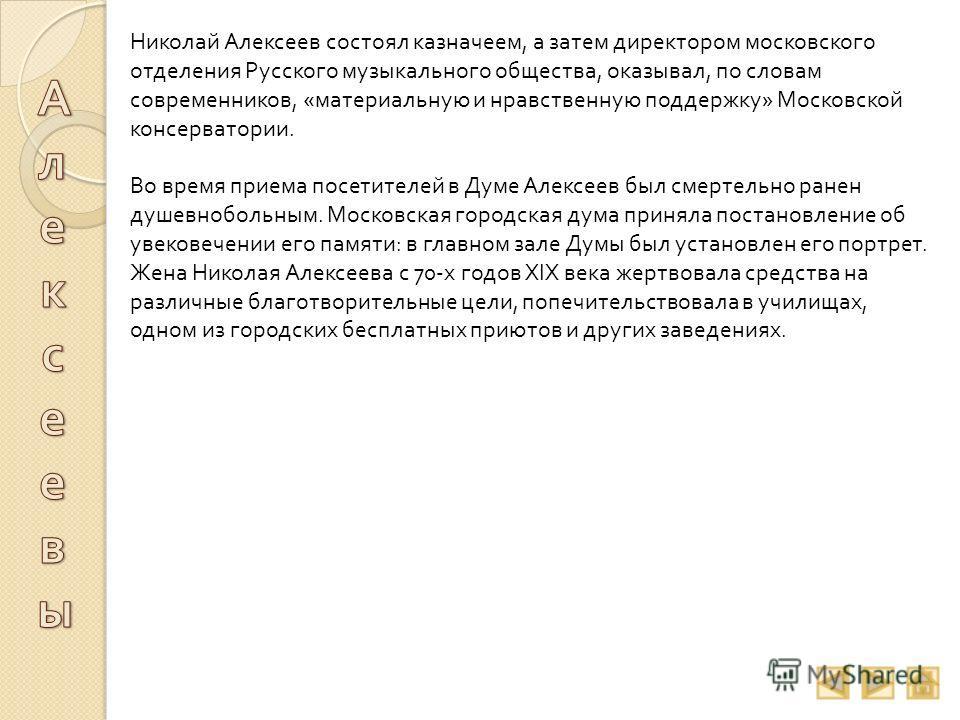 Николай Алексеев состоял казначеем, а затем директором московского отделения Русского музыкального общества, оказывал, по словам современников, « материальную и нравственную поддержку » Московской консерватории. Во время приема посетителей в Думе Але