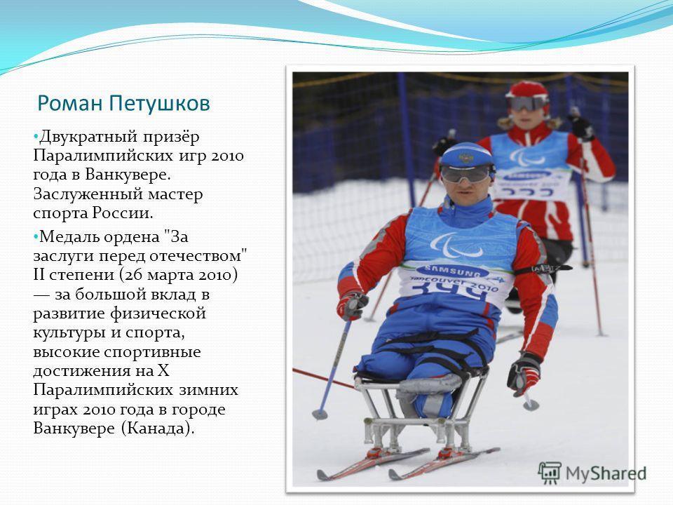 Роман Петушков Двукратный призёр Паралимпийских игр 2010 года в Ванкувере. Заслуженный мастер спорта России. Медаль ордена
