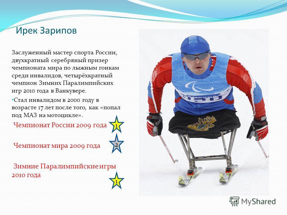 Ирек Зарипов Заслуженный мастер спорта России, двухкратный серебряный призер чемпионата мира по лыжным гонкам среди инвалидов, четырёхкратный чемпион Зимних Паралимпийских игр 2010 года в Ванкувере. Стал инвалидом в 2000 году в возрасте 17 лет после