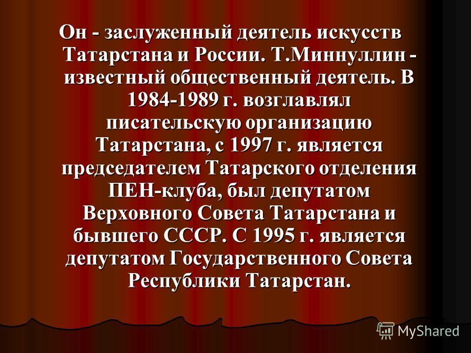 Он - заслуженный деятель искусств Татарстана и России. Т.Миннуллин - известный общественный деятель. В 1984-1989 г. возглавлял писательскую организацию Татарстана, с 1997 г. является председателем Татарского отделения ПЕН-клуба, был депутатом Верховн