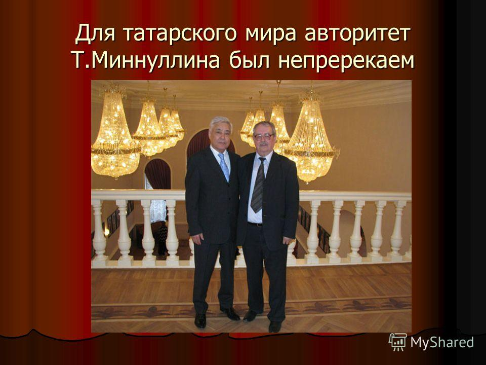 Для татарского мира авторитет Т.Миннуллина был непререкаем