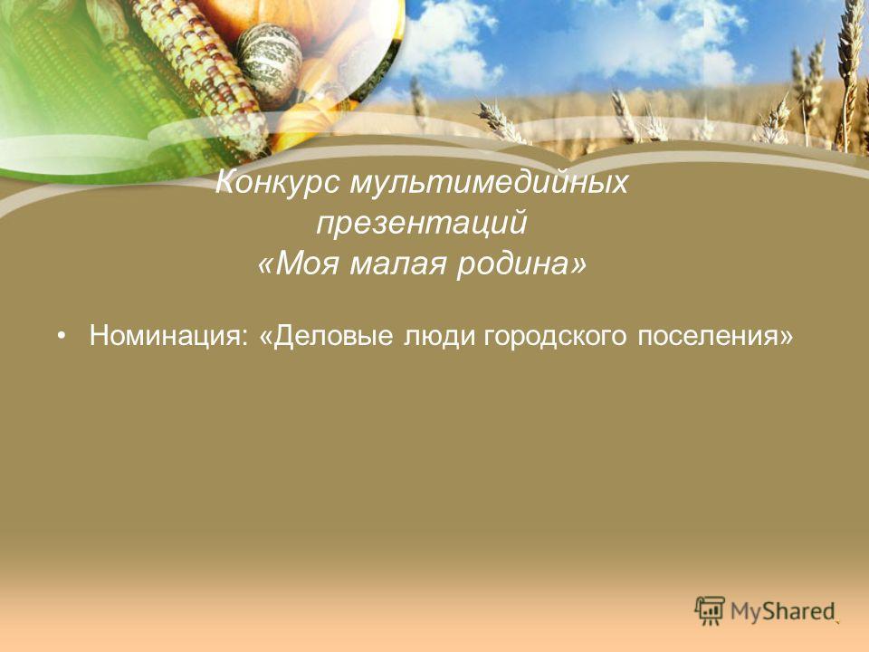 Конкурс мультимедийных презентаций «Моя малая родина» Номинация: «Деловые люди городского поселения»