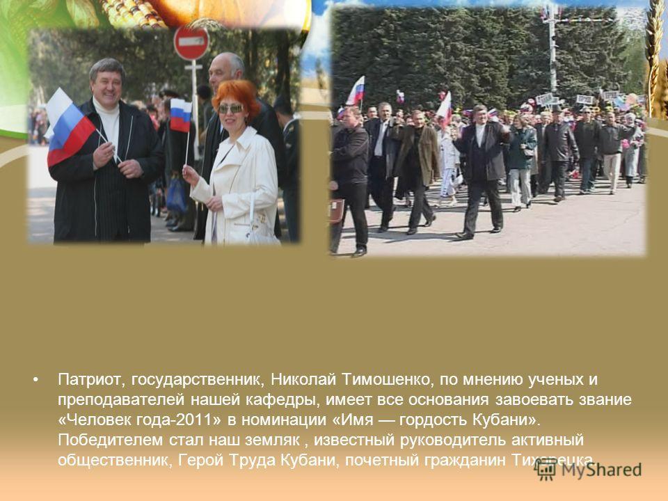 Патриот, государственник, Николай Тимошенко, по мнению ученых и преподавателей нашей кафедры, имеет все основания завоевать звание «Человек года-2011» в номинации «Имя гордость Кубани». Победителем стал наш земляк, известный руководитель активный общ