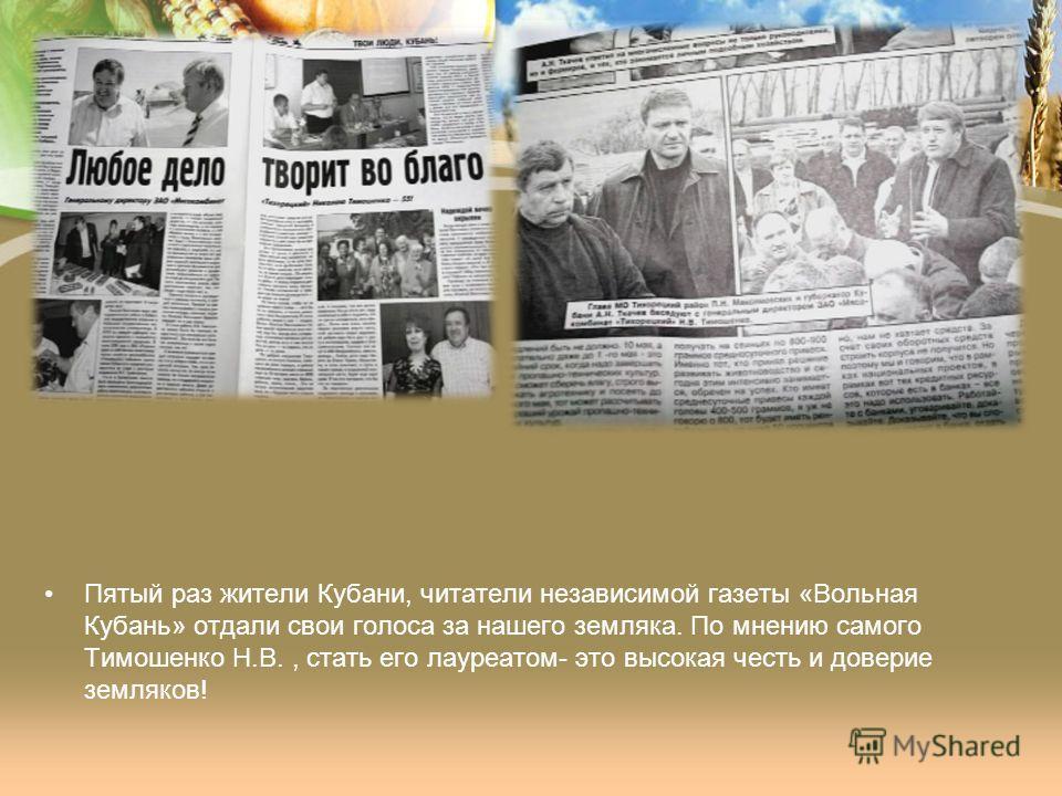 Пятый раз жители Кубани, читатели независимой газеты «Вольная Кубань» отдали свои голоса за нашего земляка. По мнению самого Тимошенко Н.В., стать его лауреатом- это высокая честь и доверие земляков!