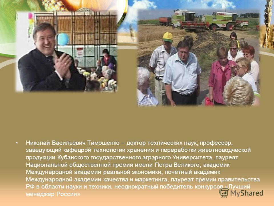 Николай Васильевич Тимошенко – доктор технических наук, профессор, заведующий кафедрой технологии хранения и переработки животноводческой продукции Кубанского государственного аграрного Университета, лауреат Национальной общественной премии имени Пет