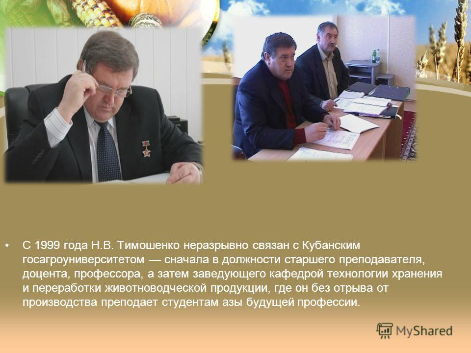 С 1999 года Н.В. Тимошенко неразрывно связан с Кубанским госагроуниверситетом сначала в должности старшего преподавателя, доцента, профессора, а затем заведующего кафедрой технологии хранения и переработки животноводческой продукции, где он без отрыв