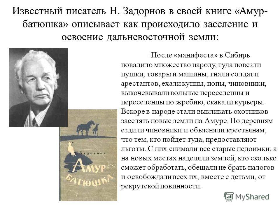 Известный писатель Н. Задорнов в своей книге «Амур- батюшка» описывает как происходило заселение и освоение дальневосточной земли: - После « манифеста » в Сибирь повалило множество народу, туда повезли пушки, товары и машины, гнали солдат и арестанто