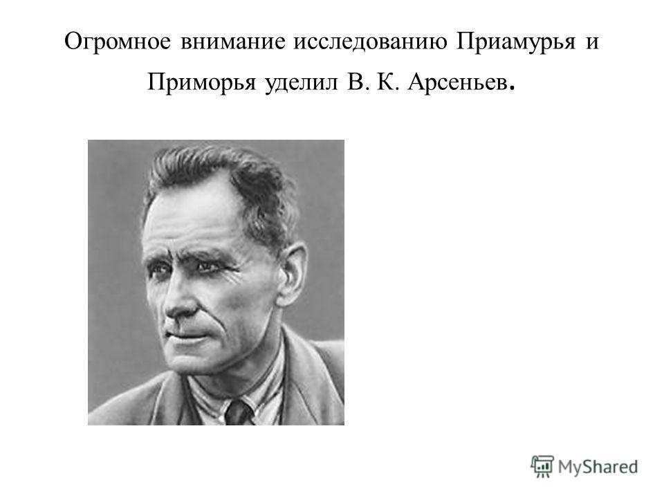 Огромное внимание исследованию Приамурья и Приморья уделил В. К. Арсеньев.