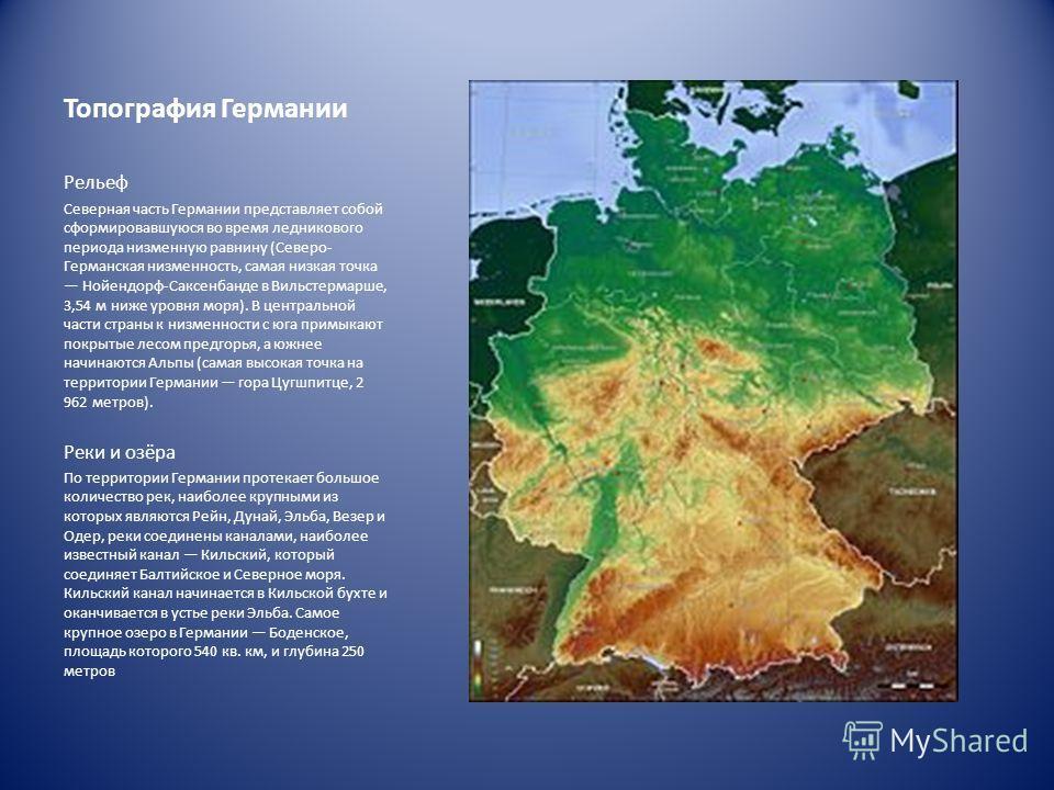 Топография Германии Рельеф Северная часть Германии представляет собой сформировавшуюся во время ледникового периода низменную равнину (Северо- Германская низменность, самая низкая точка Нойендорф-Саксенбанде в Вильстермарше, 3,54 м ниже уровня моря).