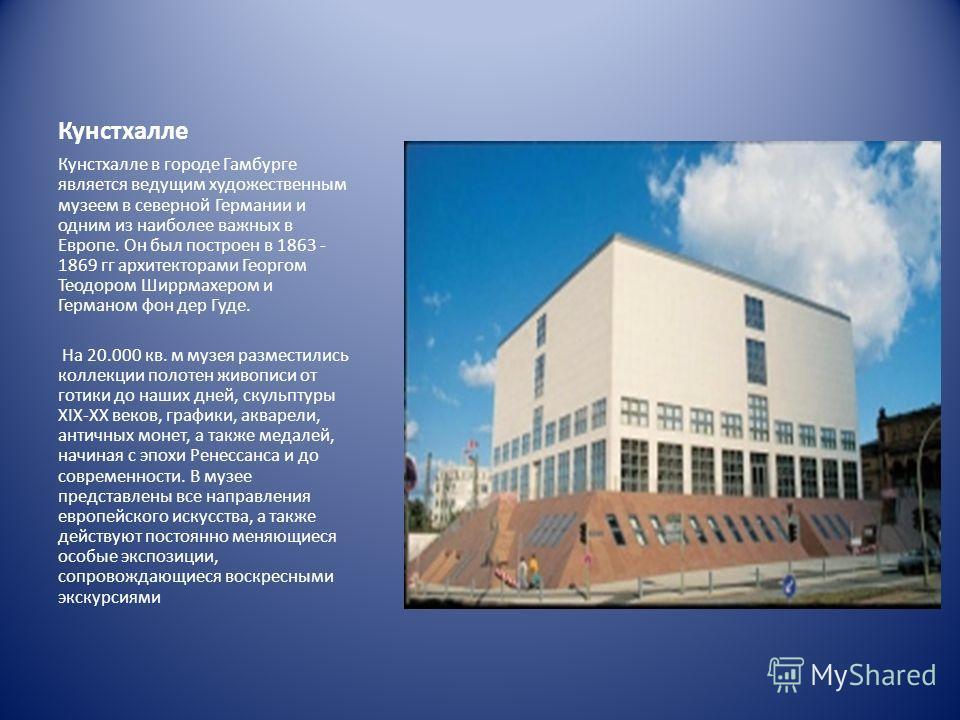 Кунстхалле Кунстхалле в городе Гамбурге является ведущим художественным музеем в северной Германии и одним из наиболее важных в Европе. Он был построен в 1863 - 1869 гг архитекторами Георгом Теодором Ширрмахером и Германом фон дер Гуде. На 20.000 кв.