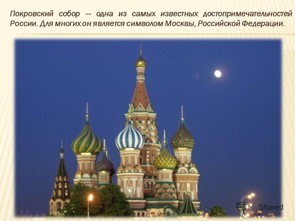 Покровский собор одна из самых известных достопримечательностей России. Для многих он является символом Москвы, Российской Федерации.