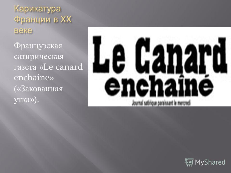 Карикатура Франции в XX веке Французская сатирическая газета «Le canard enchaine» (« Закованная утка »).