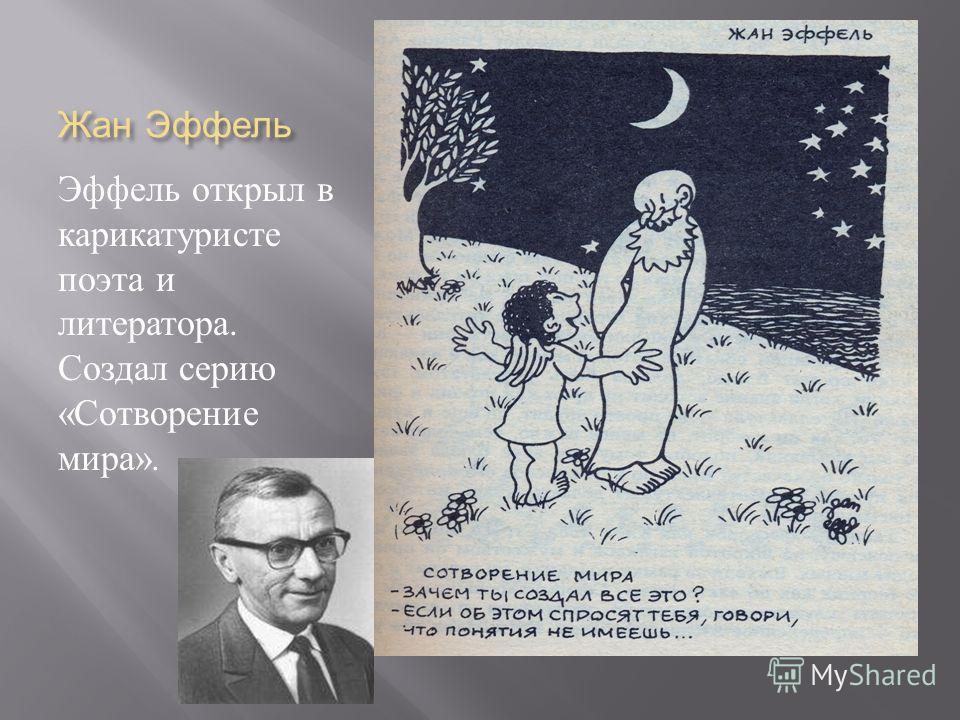 Жан Эффель Эффель открыл в карикатуристе поэта и литератора. Создал серию « Сотворение мира ».