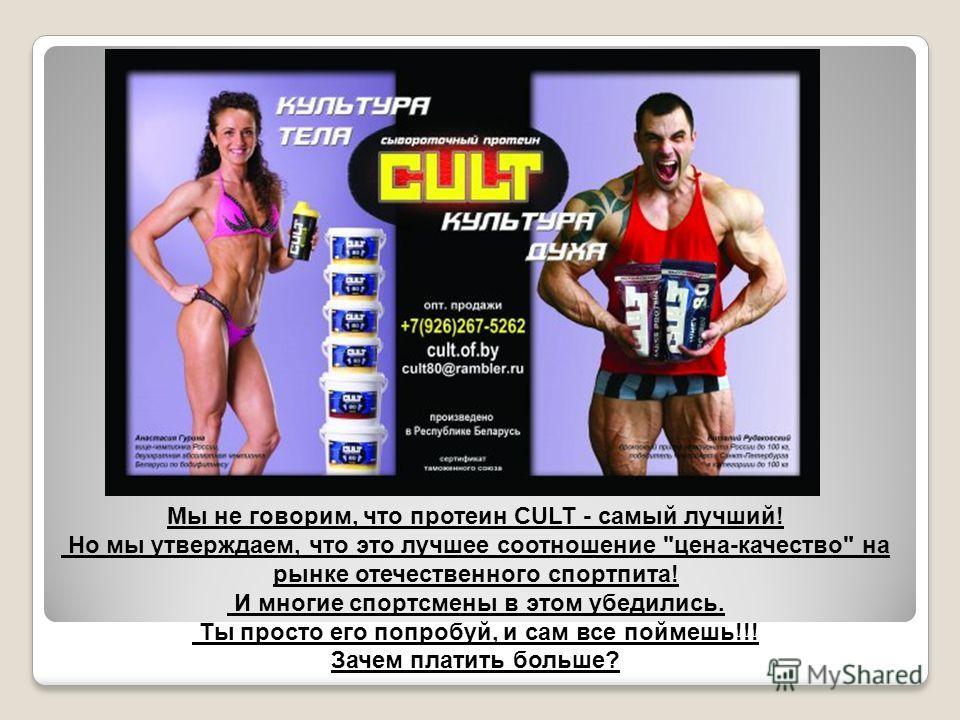 Мы не говорим, что протеин CULT - самый лучший! Но мы утверждаем, что это лучшее соотношение цена-качество на рынке отечественного спортпита! И многие спортсмены в этом убедились. Ты просто его попробуй, и сам все поймешь!!! Зачем платить больше?