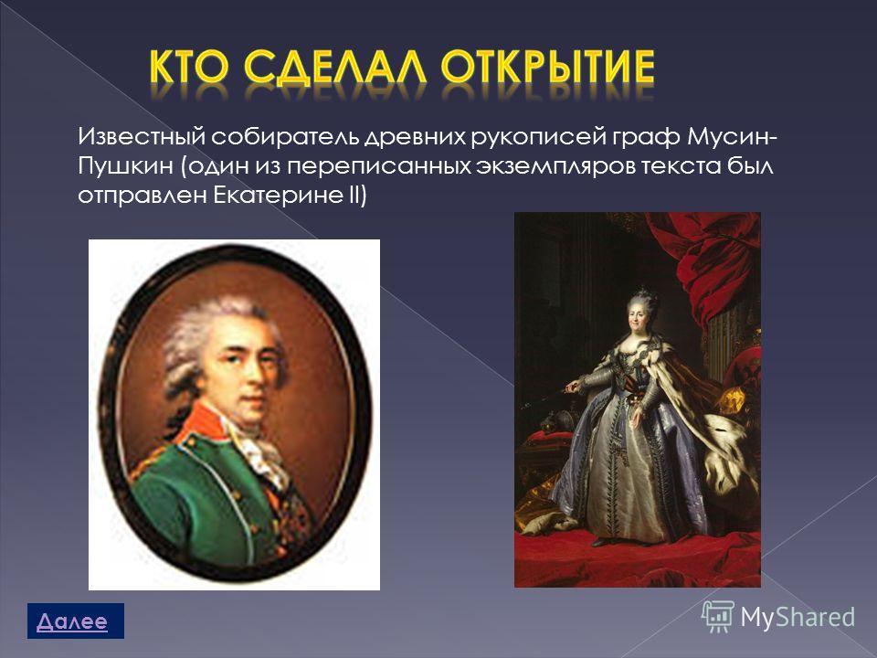 Известный собиратель древних рукописей граф Мусин- Пушкин (один из переписанных экземпляров текста был отправлен Екатерине II) Далее