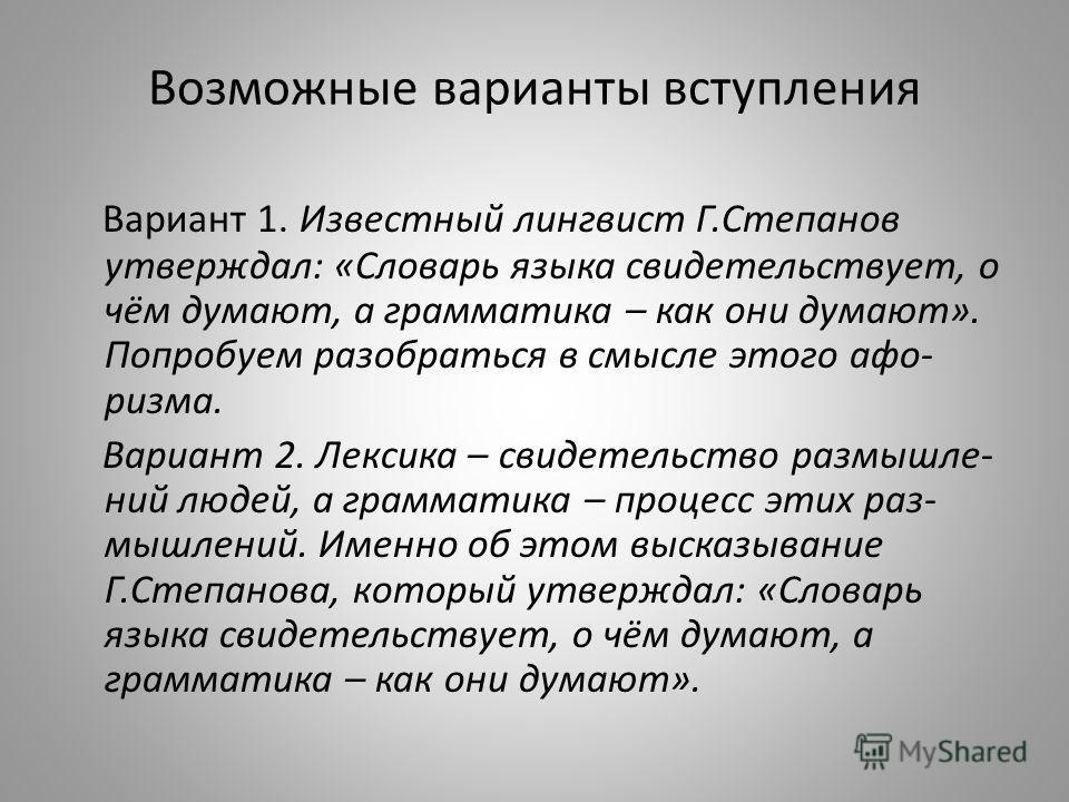 Возможные варианты вступления Вариант 1. Известный лингвист Г.Степанов утверждал: «Словарь языка свидетельствует, о чём думают, а грамматика – как они думают». Попробуем разобраться в смысле этого афо- ризма. Вариант 2. Лексика – свидетельство размыш